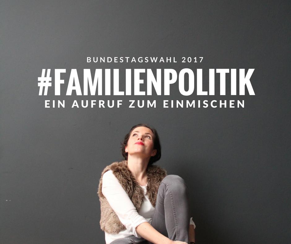 #Familienpolitik ist, was du daraus machst. Ein Aufruf! #Familienpolitik #GERWOMANY #btw17